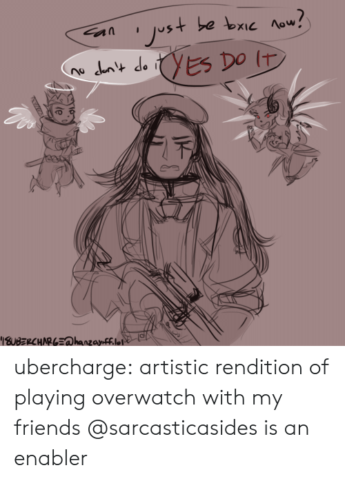 enabler: ubercharge:  artistic rendition of playing overwatch with my friends @sarcasticasides is an enabler