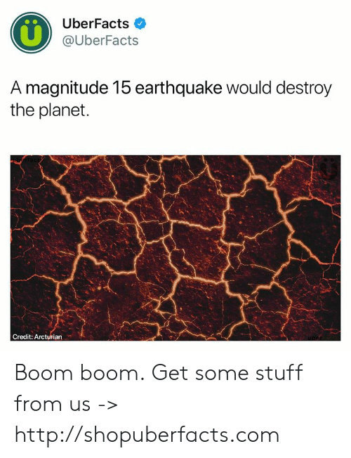 boom boom: UberFacts  @UberFacts  A magnitude 15 earthquake would destroy  the planet  Credit: Arcturian Boom boom.  Get some stuff from us -> http://shopuberfacts.com