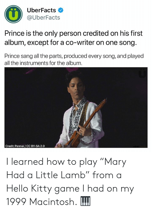 """Sang: UberFacts  @UberFacts  Prince is the only person credited on his first  album, except for a co-writer on one song  Prince sang all the parts, produced every song, and played  all the instruments for the album  Credit: Penner/CC BY-SA 2.0 I learned how to play """"Mary Had a Little Lamb"""" from a Hello Kitty game I had on my 1999 Macintosh. 🎹"""