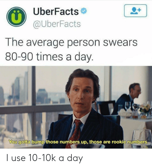 Day, You, and Person: UberFacts  @UberFacts  The average person swears  80-90 times a day.  You gotta bump those numbers up, those are rookie numbers I use 10-10k a day