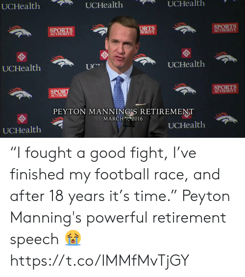 "Peyton Manning: UCHealth  UCHealth  UCHealth  SPORTS  AUTHORITY  ORTS  ORITY  SPORTS  AUTHORITY  UCHealth  UCHealtlh  SPORT  AUTHOR  SPORTS  AUTHORITY  PEYTON MANNING S RETIREMENT  MARCH7, 2016  UCHealth  UCHealth ""I fought a good fight, I've finished my football race, and after 18 years it's time.""  Peyton Manning's powerful retirement speech 😭 https://t.co/IMMfMvTjGY"