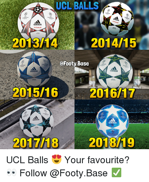 Ions: UCL  BALLS  CHAMPIONS  CHAMPIONS  EACUL  INALE  adidas  FINALE  2013/14  2014/15  @Footy.Base  CHAMPIONS  MP  İONS  CHAMPIONS  CHAMPİO  adidas  adidasS  OFFICIAL  2015/16  2016/17  CHAMIONS  CHAMPIONs  CHAMPIONS  adidas  adidaS  2017/18  2018/19 UCL Balls 😍 Your favourite? 👀 Follow @Footy.Base ✅