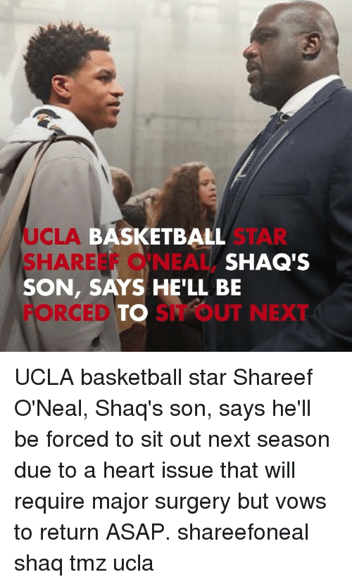 shaqs: UCLA  SHAREEF O'NEAL,  SON, SAYS HE'LL BE  FORCEDTO SIT OUT NEXT  BASKETBALL  SHAQ'S UCLA basketball star Shareef O'Neal, Shaq's son, says he'll be forced to sit out next season due to a heart issue that will require major surgery but vows to return ASAP. shareefoneal shaq tmz ucla