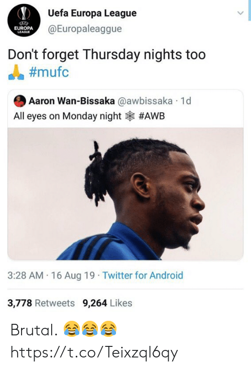 Brutal: Uefa Europa League  @Europaleaggue  EUROPA  LEAGUE  Don't forget Thursday nights too  #mufc  Aaron Wan-Bissaka @awbissaka 1d  All eyes on Monday night  #AWB  3:28 AM 16 Aug 19 Twitter for Android  3,778 Retweets 9,264 Likes Brutal. 😂😂😂 https://t.co/Teixzql6qy
