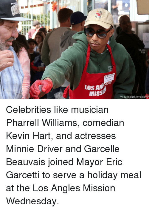 Kevin Hart, Memes, and Pharrell: uf  BR88k  MACH  WORK  LOS AN  Missi  Willy Sanjuan/Invision/AP Celebrities like musician Pharrell Williams, comedian Kevin Hart, and actresses Minnie Driver and Garcelle Beauvais joined Mayor Eric Garcetti to serve a holiday meal at the Los Angles Mission Wednesday.