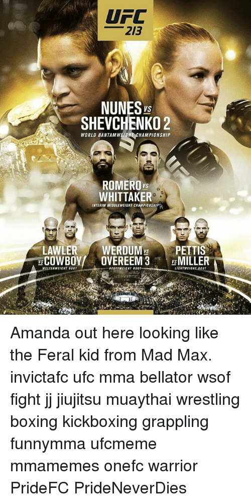 Boxing, Memes, and Ufc: UFC  213  NUNES  VS  SHEVCHENKO 2  WORLD BANTAMWEEN CHAMPIONSHIP  ROMERO  WHITTAKER  INTERIM MIDDLEWEIGHT CHAMPIONSHI  LAWLER  WERDUM PETTIS  COWBOY  OVEREEM3  VS  MILLER  WELTERWEIENT BOUT  LIGHTWEIGHT BOUT Amanda out here looking like the Feral kid from Mad Max. invictafc ufc mma bellator wsof fight jj jiujitsu muaythai wrestling boxing kickboxing grappling funnymma ufcmeme mmamemes onefc warrior PrideFC PrideNeverDies