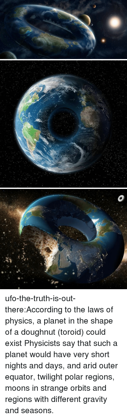Target, Tumblr, and Blog: ufo-the-truth-is-out-there:According to the laws of physics, a planet in the shape of a doughnut (toroid) could exist Physicists say that such a planet would have very short nights and days, and arid outer equator, twilight polar regions, moons in strange orbits and regions with different gravity and seasons.