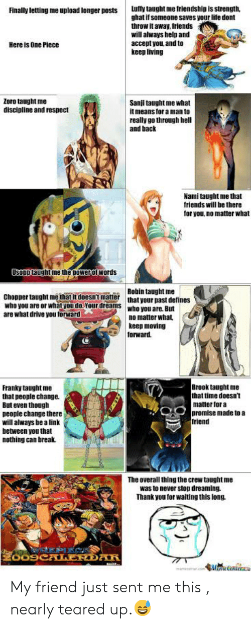 Teared Up: ufty taught me friendship is strength  ghat if someone saves your life dont  throw it away, friends  will always help and  accept you, and to  keep living  Finally letting me upload longer posts  Here is One Piece  Zoro taught me  discipline and respect  Sanji taught me what  it means for a man to  really go through hell  and back  Nami taught me that  friends will be there  for you, no matter what  UsopD taught me the powerof words  Robin taught me  Chopper taught me that it doesnt matter that your past defines  who you are or what you do.Your dreams who you are. But  are what drive you torward  no matter what  keep moving  forward  Brook taught me  that time doesn't  matter for a  promise made to a  friend  Franky taught me  that people change  But even though  people change there  will always be a link  between you that  nothing can break  The overall thing the crew taught me  was to never stop dreaming.  Thank you for walting this long.  REPIE  mav .com WiCntocra My friend just sent me this , nearly teared up.😅