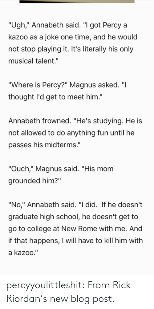 """Frowned: """"Ugh,"""" Annabeth said. """"I got Percy a  kazoo as a joke one time, and he would  not stop playing it. It's literally his only  musical talent.""""  """"Where is Percy?"""" Magnus asked. """"I  thought l'd get to meet him.""""  Annabeth frowned. """"He's studying. He is  not allowed to do anything fun until he  passes his midterms.""""  """"Ouch,"""" Magnus said. """"His mom  grounded him?""""  """"No,"""" Annabeth said. """"I did. If he doesn't  graduate high school, he doesn't get to  go to college at New Rome with me. And  if that happens, I will have to kill him with  a kazoo."""" percyyoulittleshit:   From Rick Riordan's new blog post."""