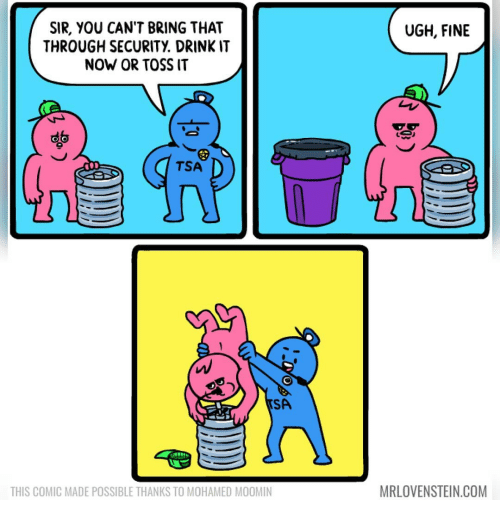 moomin: UGH, FINE  SIR, YOU CAN'T BRING THAT  THROUGH SECURITY DRINKIT  NOW OR TOSS IT  TSA  SA  MRLOVENSTEIN.COM  THIS COMIC MADE POSSIBLE THANKS TO MOHAMED MOOMIN
