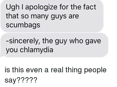 chlamydia: Ugh I apologize for the fact  that so many guys are  scumbags  -sincerely, the guy who gave  you chlamydia is this even a real thing people say?????