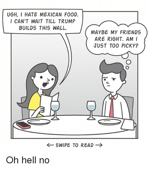 oh hell no: UGH, I HATE MEXICAN F00D.  I CAN'T WAIT TILL TRUMP  BUILDS THIS WALL.  MAYBE MY FRIENDS  ARE RIGHT. AM I  JUST TOO PICKY?  SWIPE TO READ Oh hell no