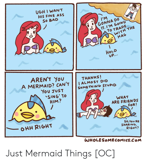 Thanks I: UGH I WANT  HIS FINE ASS  So BAD  IM  GONNA DO  IT.I'M GOING  To TRADE  WITH THE  HAG  HOLD  UP...  AREN'T YOU  A MERMAID? CAN'T  THANKS!  I ALMOST DIO  SOMETHING STUPID  You JUST  SING' TO  HIM?  WHAT  ARE FRIENDS  FOR!  OHH RIGHT  So,You'RE  SHARING,  RIGHT?  WHOLESOMECOMICS.COM Just Mermaid Things [OC]