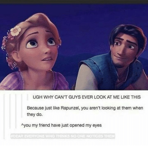 Rapunzel: UGH WHY CAN'T GUYS EVER LOOK AT ME LIKE THIS  Because just like Rapunzel, you aren't looking at them when  they do.  Ayou my friend have just opened my eyes  DEAR EVERYONE WHO  IKS NO ONE NOTICES THE