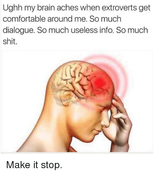 Comfortable, Memes, and Shit: Ughh my brain aches when extroverts get  comfortable around me. So much  dialogue. So much useless info. So much  shit. Make it stop.
