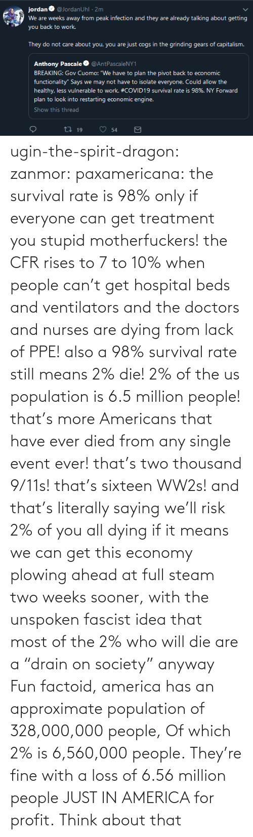 "society: ugin-the-spirit-dragon: zanmor:   paxamericana:  the survival rate is 98% only if everyone can get treatment you stupid motherfuckers! the CFR rises to 7 to 10% when people can't get hospital beds and ventilators and the doctors and nurses are dying from lack of PPE!  also a 98% survival rate still means 2% die! 2% of the us population is 6.5 million people! that's more Americans that have ever died from any single event ever! that's two thousand 9/11s! that's sixteen WW2s!  and that's literally saying we'll risk 2% of you all dying if it means we can get this economy plowing ahead at full steam two weeks sooner, with the unspoken fascist idea that most of the 2% who will die are a ""drain on society"" anyway    Fun factoid, america has an approximate population of 328,000,000 people,  Of which 2% is 6,560,000 people. They're fine with a loss of 6.56 million people JUST IN AMERICA for profit. Think about that"