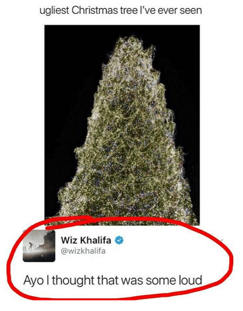 wiz: ugliest Christmas tree l've ever seen  Wiz Khalifa  @wizkhalifa  Ayo l thought that was some loud