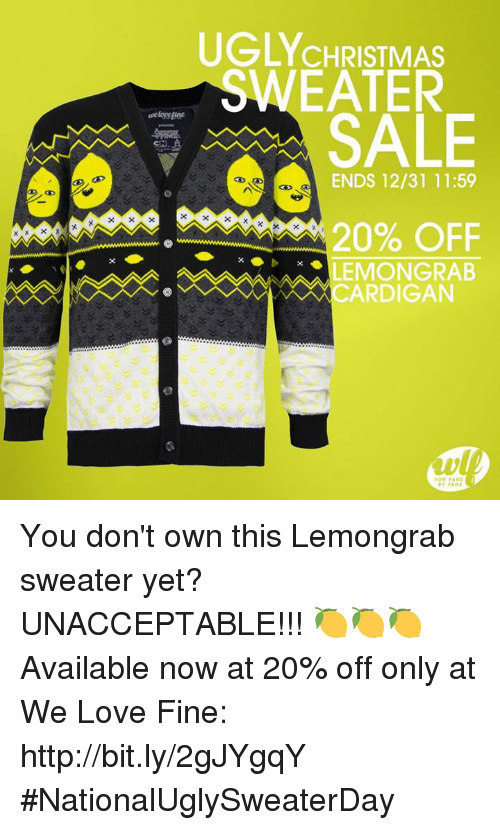 Unaccept: UGLY CHRISTMAS  EATER  SALE  ENDS 12/31 11:59  20% OFF  LEMONGRAB  CARDIGAN  ar FANS You don't own this Lemongrab sweater yet? UNACCEPTABLE!!! 🍋🍋🍋   Available now at 20% off only at We Love Fine: http://bit.ly/2gJYgqY #NationalUglySweaterDay