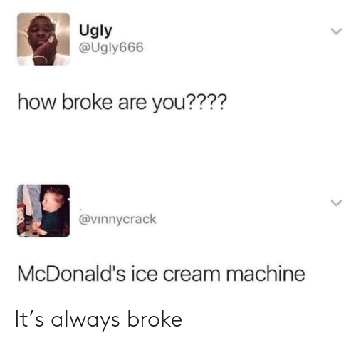 McDonalds, Ugly, and Ice Cream: Ugly  @Ugly666  how broke are you????  @vinnycrack  McDonald's ice cream machine It's always broke