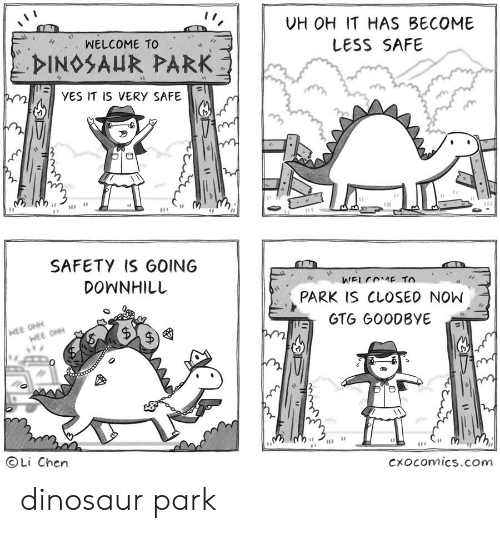 wee: UH OH IT HAS BECOME  WELCOME TO  LESS SAFE  DINOSAUR PARK  YES IT IS VERY SAFE  e  SAFETY IS GOING  DOWNHILL  WELCOME TO  PARK IS CLOSED NOW  WEE OHH  WEE OHH  GTG GOODBYE  OLi Chen  Cxocomics.com  A dinosaur park