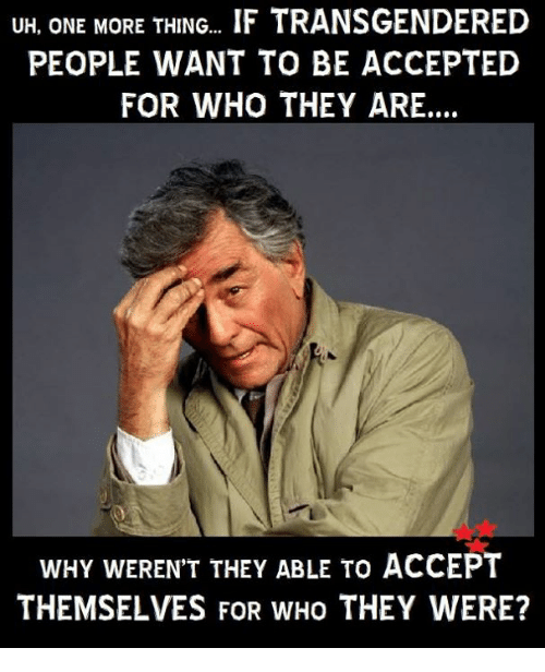 transgendered: UH, ONE MORE THING.. IF TRANSGENDERED  PEOPLE WANT TO BE ACCEPTED  FOR WHO THEY ARE..  WHY WEREN'T THEY ABLE TO ACCEPT  THEMSELVES FOR WHO THEY WERE?