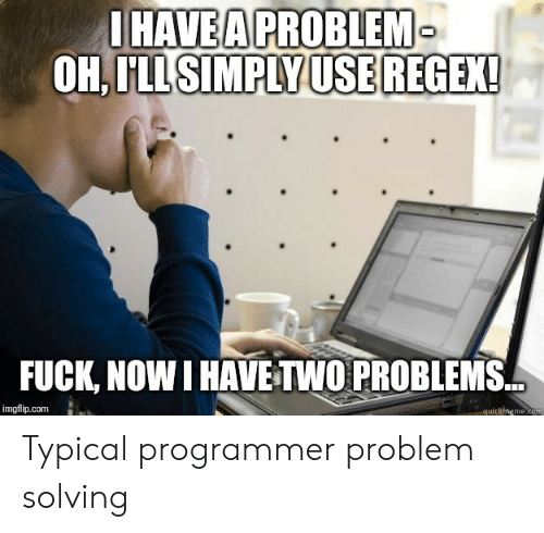 Quickmeme Com: UHAVEA PROBLEM  OH.LLSIMPLYUSEREGEX!  FUCK, NOW I HAVE TWO PROBLEMS  imgflip.com  quickmeme.com Typical programmer problem solving