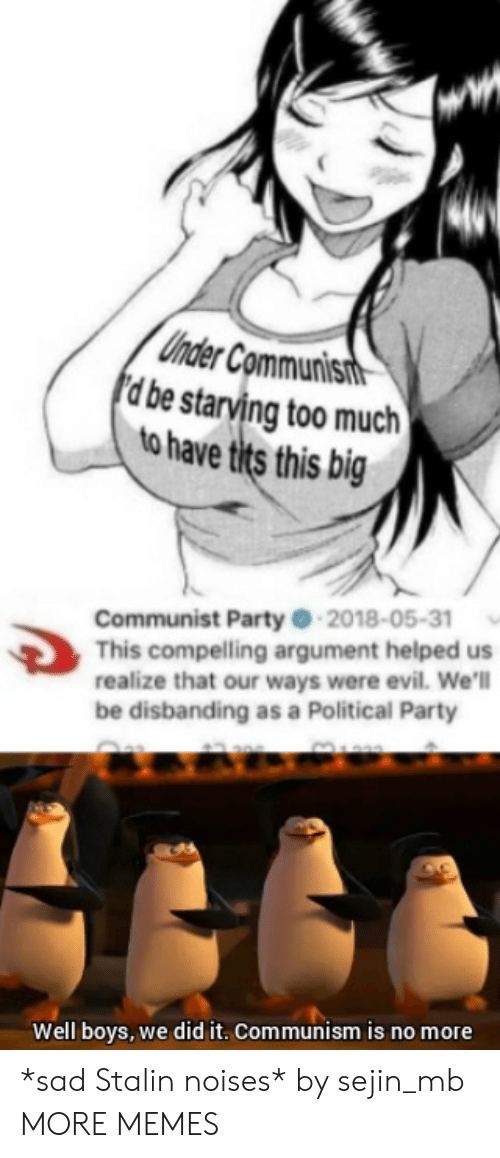 Dank, Memes, and Party: Uhder Communisit  d be starving too much  to have tits this big  Communist Party -2018-05-31  This compelling argument helped us  realize that our ways were evil. We'l  be disbanding as a Political Party  Well boys, we did it. Communism is no more *sad Stalin noises* by sejin_mb MORE MEMES
