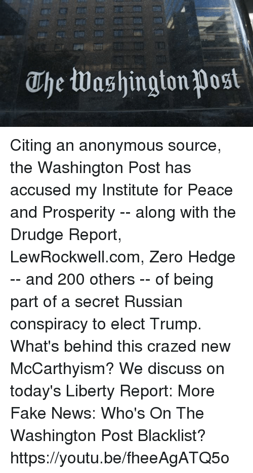 drudge: Uhe washington post Citing an anonymous source, the Washington Post has accused my Institute for Peace and Prosperity -- along with the Drudge Report, LewRockwell.com, Zero Hedge -- and 200 others -- of being part of a secret Russian conspiracy to elect Trump. What's behind this crazed new McCarthyism? We discuss on today's Liberty Report:  More Fake News: Who's On The Washington Post Blacklist? https://youtu.be/fheeAgATQ5o