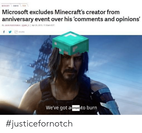 Microsoft, Dank Memes, and Got: uIC  пи  TECH  Microsoft excludes Minecraft's creator from  anniversary event over his 'comments and opinions'  Apr 29, 2019 15am EDT  Bly acob Kasenas eae  8HARE  We've got a  eompanto burn #justicefornotch