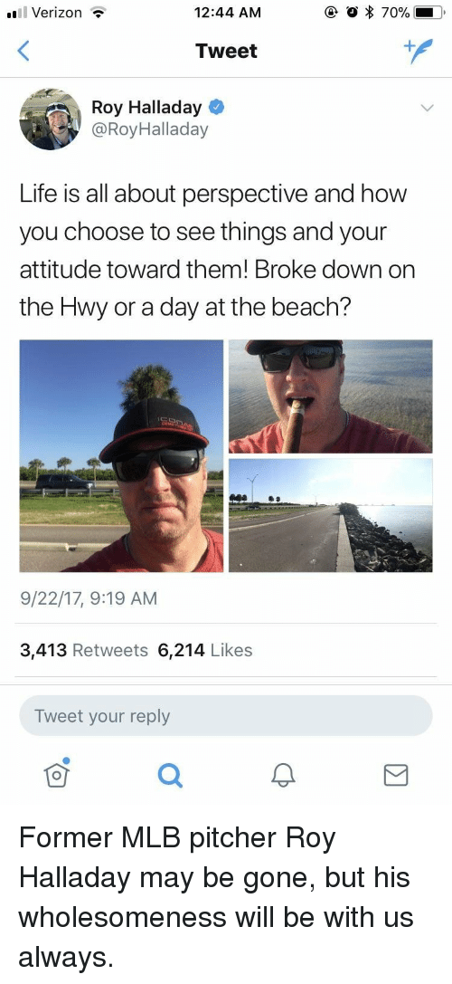 Life, Mlb, and Verizon: uil Verizon  12:44 AM  Tweet  Roy Halladay  @RoyHalladay  Life is all about perspective and how  you choose to see things and your  attitude toward them! Broke down on  the Hwy or a day at the beach?  9/22/17, 9:19 AM  3,413 Retweets 6,214 Likes  Tweet your reply <p>Former MLB pitcher Roy Halladay may be gone, but his wholesomeness will be with us always.</p>