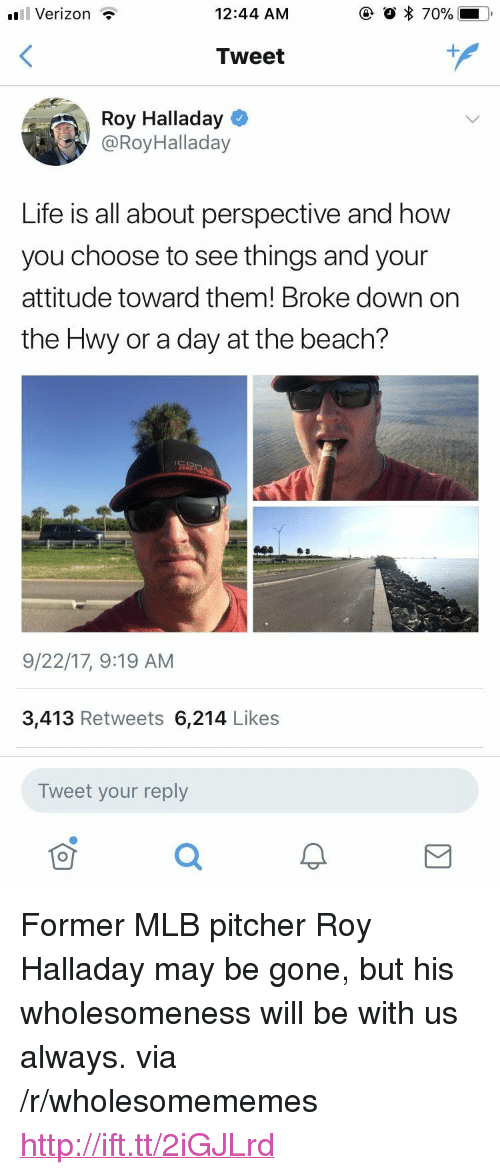 "Life, Mlb, and Verizon: uil Verizon  12:44 AM  Tweet  Roy Halladay  @RoyHalladay  Life is all about perspective and how  you choose to see things and your  attitude toward them! Broke down on  the Hwy or a day at the beach?  9/22/17, 9:19 AM  3,413 Retweets 6,214 Likes  Tweet your reply <p>Former MLB pitcher Roy Halladay may be gone, but his wholesomeness will be with us always. via /r/wholesomememes <a href=""http://ift.tt/2iGJLrd"">http://ift.tt/2iGJLrd</a></p>"