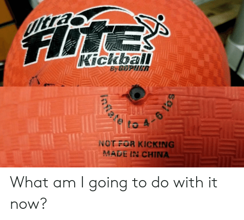 kickball: UIltra  Hite  Kickball  By SOPIIER  6  NOT FOR KICKING  MADE IN CHINA  intte What am I going to do with it now?