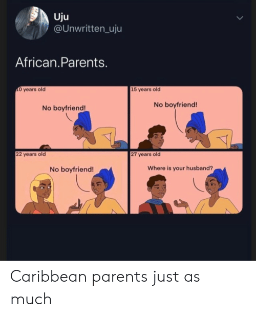 Parents, Unwritten, and Husband: Uju  @UNwritten_uju  African.Parents.  O years old  15 years old  No boyfriend!  No boyfriend!  22 years old  27 years old  Where is your husband?  No boyfriend! Caribbean parents just as much