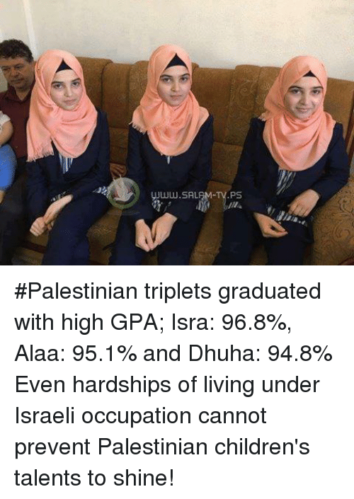 Salamence: UJww.SALAM TV.PS #Palestinian triplets graduated with high GPA; Isra: 96.8%, Alaa: 95.1% and Dhuha: 94.8%  Even hardships of living under Israeli occupation cannot prevent Palestinian children's talents to shine!