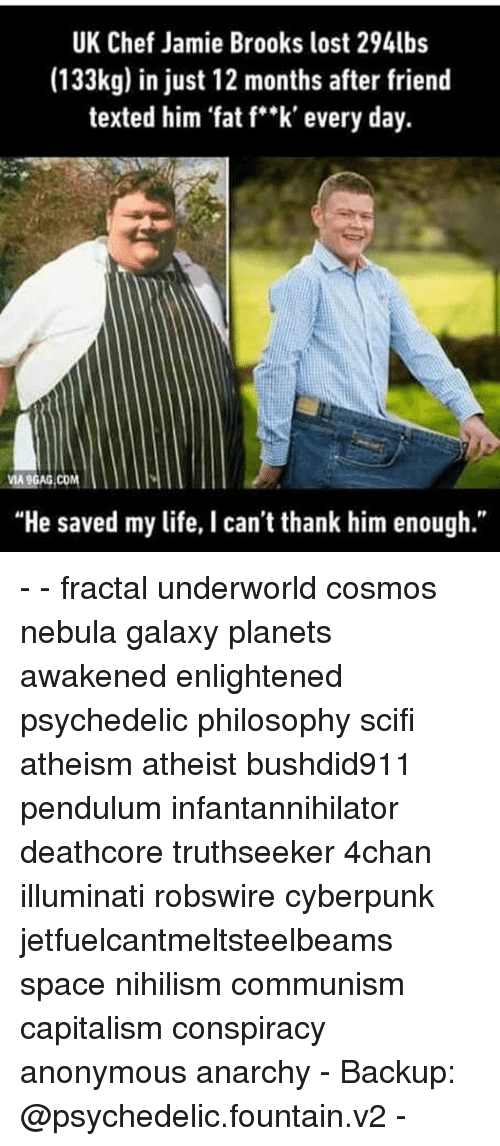 """Illuminati, Memes, and Chef: UK Chef Jamie Brooks lost 294lbs  (133kg) in just 12 months after friend  texted him fat f""""k' every day.  MA9GAG COM  """"He saved my life, I can't thank him enough."""" - - fractal underworld cosmos nebula galaxy planets awakened enlightened psychedelic philosophy scifi atheism atheist bushdid911 pendulum infantannihilator deathcore truthseeker 4chan illuminati robswire cyberpunk jetfuelcantmeltsteelbeams space nihilism communism capitalism conspiracy anonymous anarchy - Backup: @psychedelic.fountain.v2 -"""