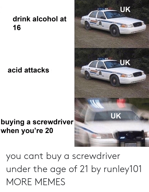 Alcoholes: UK  drink alcohol at  16  UK  acid attacks  UK  buying a screwdriver  when you're 20 you cant buy a screwdriver under the age of 21 by runley101 MORE MEMES