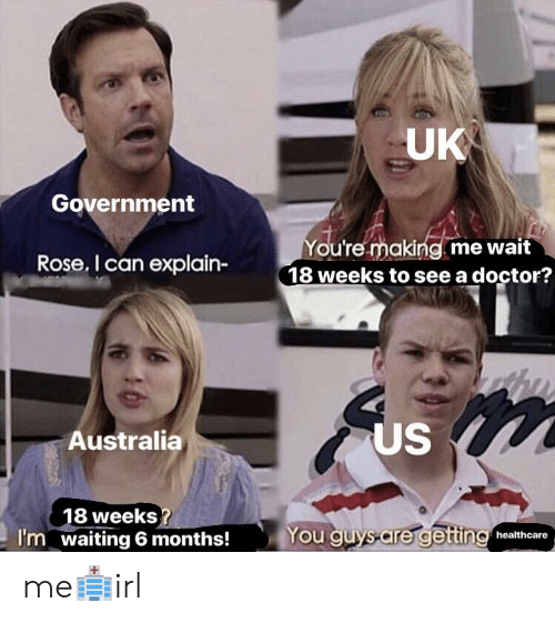uk government: UK  Government  ou're making me wait  18 weeks to see a doctor?  Rose. I can explain-  US  Australia  8 weeks  waiting 6 months!  You guys-are gettin healthcare  I'm me🏥irl