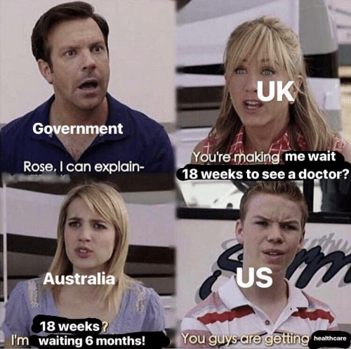 uk government: UK  Government  You're making me wait  18 weeks to see a doctor?  Rose, I can explain-  US  Australia  18 weeks  waiting 6 months!  You quys are getting healthcare  I'm