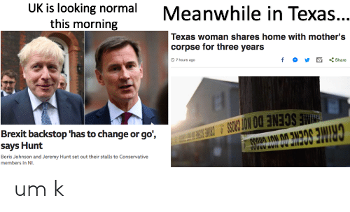 Cross, Home, and Texas: UK is looking normal  this morning  Meanwhile in Texas...  Texas woman shares home with mother's  corpse for three years  f <Share  0 7 hours ago  E SCENE DO NOT CROSS S CRIM SE  Brexit backstop 'has to change or go',  says Hunt  OEUE DOPOT ADARA  Boris Johnson and Jeremy Hunt set out their stalls to Conservative  members in NI um k
