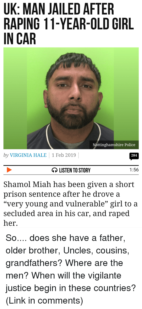 "Miah: UK: MAN JAILED AFTER  RAPING 11-YEAR-OLD GIRL  IN CAR  ttinghamshire Police  by VIRGINIA HALE 1 Feb 2019  284  LISTEN TO STORY  1:56  Shamol Miah has been given a short  prison sentence after he drove a  ""very young and vulnerable"" girl to a  secluded area in his car, and raped  her"