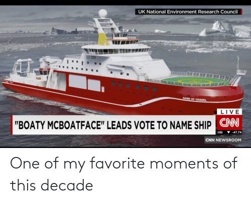 "cnn.com: UK National Environment Research Council  NAME OF VESSEL  LIVE  ""BOATY MCBOATFACE"" LEADS VOTE TO NAME SHIP CN  ▼ -47.74  HSI  CNN NEWSROOM One of my favorite moments of this decade"