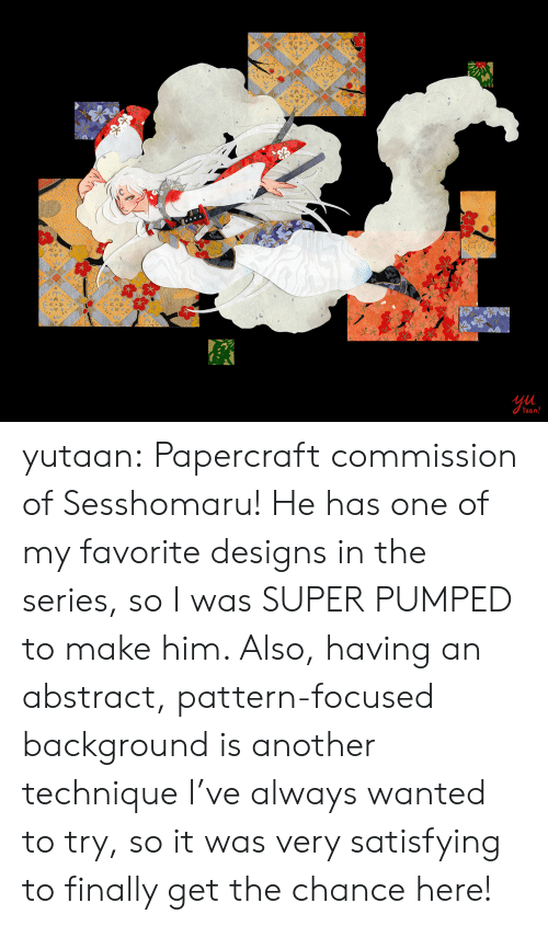 pumped: Ul  aan yutaan:  Papercraft commission of Sesshomaru! He has one of my favorite designs in the series, so I was SUPER PUMPED to make him. Also, having an abstract, pattern-focused background is another technique I've always wanted to try, so it was very satisfying to finally get the chance here!