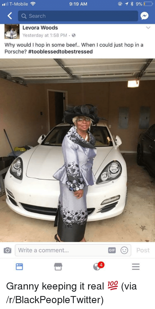 Porsche: .ul T-Mobile  9:19 AM  Q Search  Levora Woods  Yesterday at 1:58 PM-9  Why would I hop in some beef. When I could just hop in a  Porsche? #tooblessedtobestressed  o I write a comment  GFPost  4 <p>Granny keeping it real 💯 (via /r/BlackPeopleTwitter)</p>