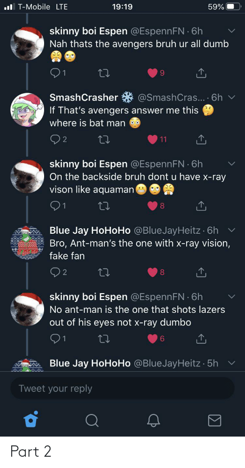 bat man: ul T-Mobile LTE  19:19  59%  skinny boi Espen @EspennFN 6h  Nah thats the avengers bruh ur all dumb  @SmashCras... · 6h  SmashCrasher  If That's avengers answer me this  where is bat man  11  skinny boi Espen @EspennFN 6h  On the backside bruh dont u have x-ray  vison like aquaman  Blue Jay HoHoHo @BlueJayHeitz · 6h v  Bro, Ant-man's the one with x-ray vision,  fake fan  Q2  8.  skinny boi Espen @EspennFN 6h  No ant-man is the one that shots lazers  out of his eyes not x-ray dumbo  91  6.  Blue Jay HoHoHo @BlueJayHeitz 5h  Tweet your reply Part 2