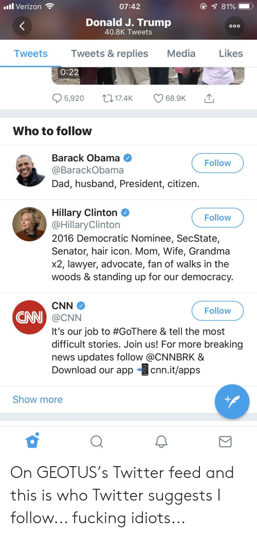 cnn.com, Dad, and Fucking: .ul Verizon  07:42  1 81%  Donald J. Trump  40.8K Tweets  I weets  Tweets & replies  Media  Likes  0:22  5,920 t 17.4K 68.9K  Who to follow  Barack Obama  @BarackObama  Dad, husband, President, citizen  Follow  Hillary Clinton  @HillaryClinton  2016 Democratic Nominee, SecState,  Senator, hair icon. Mom, Wife, Grandma  x2, lawyer, advocate, fan of walks in the  woods & standing up for our democracy  Follow  Follow  CN  @CNN  it's our job to #GoThere & tell the most  difficult stories. Join us! For more breaking  news updates follow @CNNBRK &  Download our app cnn.it/apps  Show more On GEOTUS's Twitter feed and this is who Twitter suggests I follow... fucking idiots...