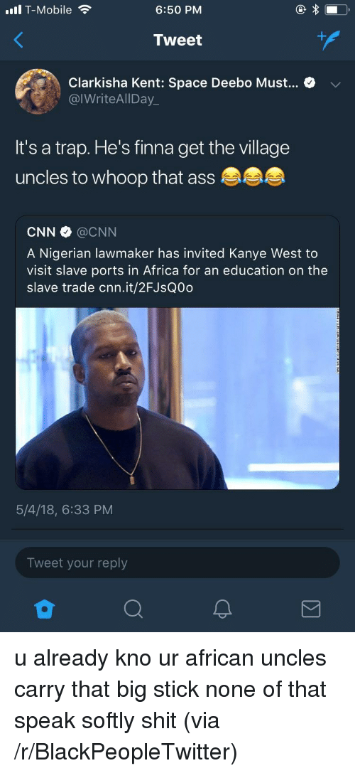 An Education: ull T-Mobile  6:50 PM  Tweet  Clarkisha Kent: Space Deebo Must... > v  @IWriteAlIDay_  It's a trap. He's finna get the village  uncles to whoop that ass  CNN @CNN  A Nigerian lawmaker has invited Kanye West to  visit slave ports in Africa for an education on the  slave trade cnn.it/2FJsQ0d  5/4/18, 6:33 PM  Tweet your reply <p>u already kno ur african uncles carry that big stick none of that speak softly shit (via /r/BlackPeopleTwitter)</p>