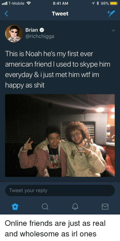 Skype: ull T-Mobile  8:41 AM  * 98%- .  Tweet  Brian  @richchigga  This is Noah he's my first ever  american friend l used to skype him  everyday & ijust met him wtf im  happy as shit  Tweet your reply Online friends are just as real and wholesome as irl ones