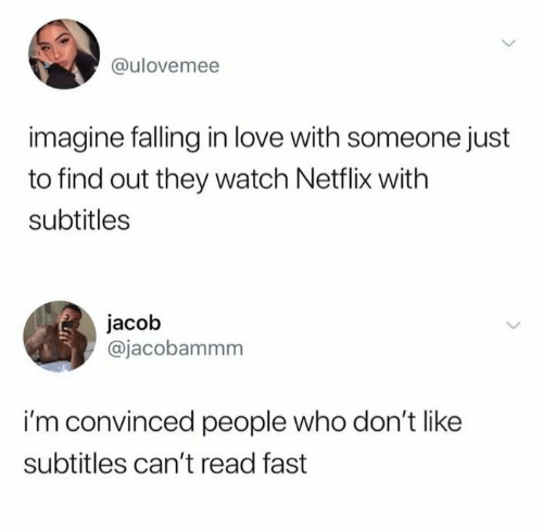 People Who: @ulovemee  imagine falling in love with someone just  to find out they watch Netflix with  subtitles  jacob  @jacobammm  i'm convinced people who don't like  subtitles can't read fast