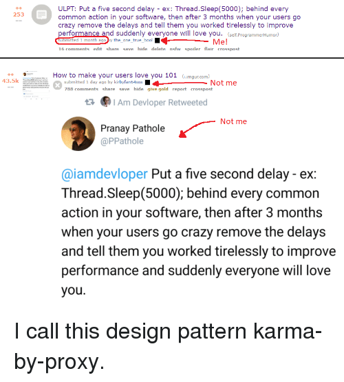 Bool: ULPT: Put a five second delay - ex: Thread.Sleep(5000); behind every  common action in your software, then after 3 months when your users go  crazy remove the delays and tell them you worked tirelessly to improve  performance and suddenly everyone will love you. (self.ProgrammerHumor)  uomitted 1 month ago by the_one_true_bool  16 comments edit share save hide delete nsfw spoiler flair crosspost  +4  253  Me!  How to make your users love you 101 G.imgur.com)  43.5k  submitted 1 day ago by kirbyfan64sos  788 comments share save hide give gold report crosspost  Not me  Am Devloper Retweeted  Not me  Pranay Pathole  @PPathole  @iamdevloper Put a five second delay - ex:  Thread.Sleep(5000); behind every common  action in your software, then after 3 months  when your users go crazy remove the delays  and tell them you worked tirelessly to improve  performance and suddenly everyone will love  you I call this design pattern karma-by-proxy.