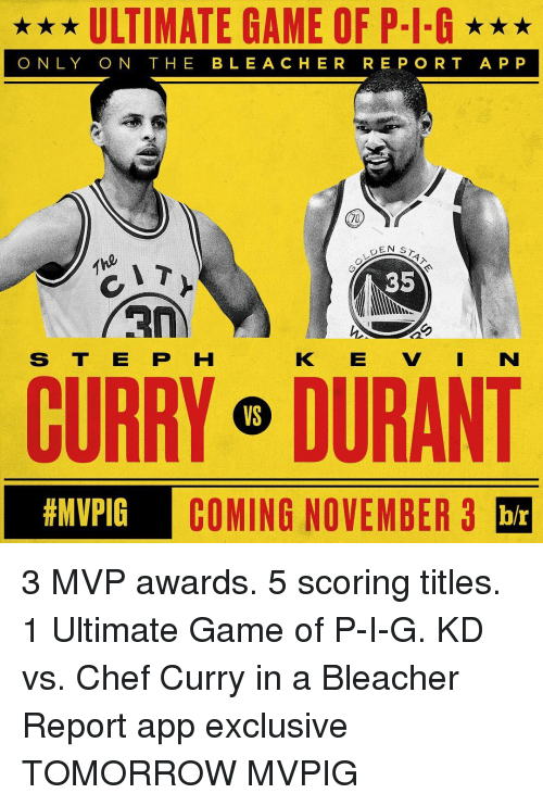 Chef Curry: ULTIMATE GAME OF P-I-G  ONLY ON THE BLE A CHER REPORT APP  EN ST  35  RIA  S T E P H  CURRY o DURANT  thMVPIG  COMING NOVEMBER 3  br 3 MVP awards. 5 scoring titles. 1 Ultimate Game of P-I-G. KD vs. Chef Curry in a Bleacher Report app exclusive TOMORROW MVPIG
